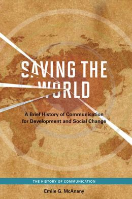 Saving the World: A Brief History of Communication for Development and Social Change