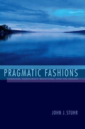 Pragmatic Fashions: Pluralism, Democracy, Relativism, and the Absurd