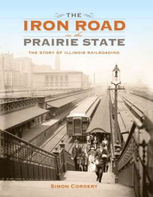 The Iron Road in the Prairie State: The Story of Illinois Railroading
