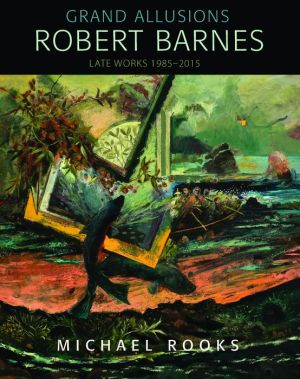 Grand Allusions: Robert Barnes-Late Work 1985-2015