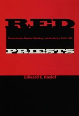 Red Priests: Renovationism, Russian Orthodoxy, and Revolution, 1905-1946