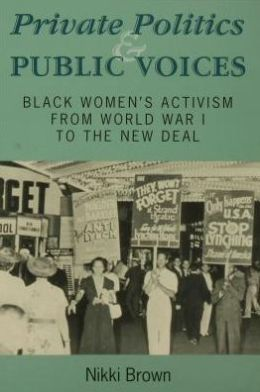 Private Politics and Public Voices: Black Women's Activism from World War I to the New Deal