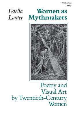 Women as Mythmakers: Poetry and Visual art by Twentieth Century Women