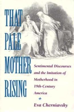 That Pale Mother Rising: Sentimental Discourses and the Imitation of Motherhood in Nineteenth-Century America