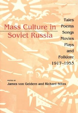 Mass Culture in Soviet Russia: Tales, Poems, Songs, Movies, Plays, and Folklore, 1917--1953