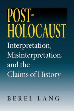 Post-Holocaust: Interpretation, Misinterpretation, and the Claims of History