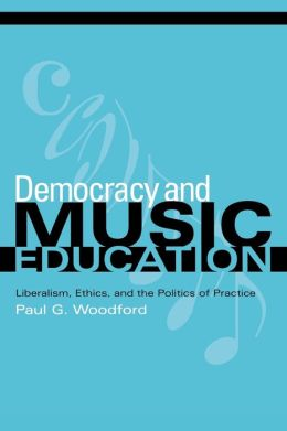 Democracy and Music Education: Liberalism, Ethics, and the Politics of Practice
