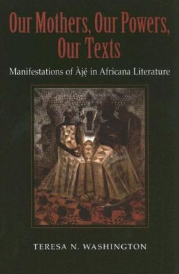 Our Mothers, Our Powers, Our Texts: Manifestations of Àjé in Africana Literature