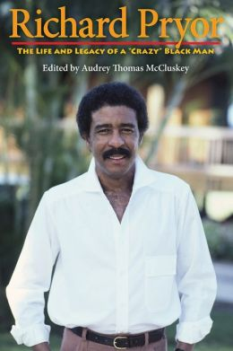 Richard Pryor: The Life and Legacy of a ''Crazy'' Black Man