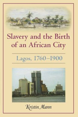 Slavery and the Birth of an African City: Lagos, 1760--1900