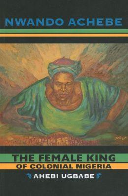 The Female King of Colonial Nigeria: Ahebi Ugbabe