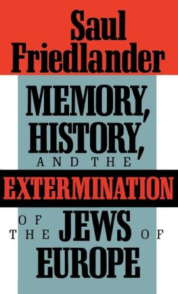 Memory, History, And The Extermination Of The Jews Of Europe