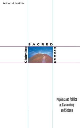 Claiming Sacred Ground: Pilgrims and Politics at Glastonbury and Sedona