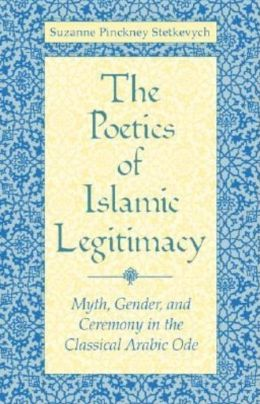 The Poetics of Islamic Legitimacy: Myth, Gender, and Ceremony in the Classical Arabic Ode