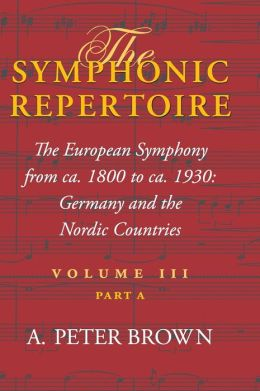 Symphonic Repertoire: Volume 3. Part A. The European Symphony, ca. 1800-ca. 1930, in Germany and the Nordic Countries, Vol. 3A