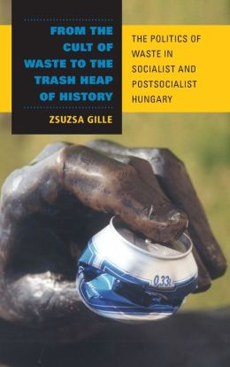 From the Cult of Waste to the Trash Heap of History: The Politics of Waste in Socialist and Postsocialist Hungary