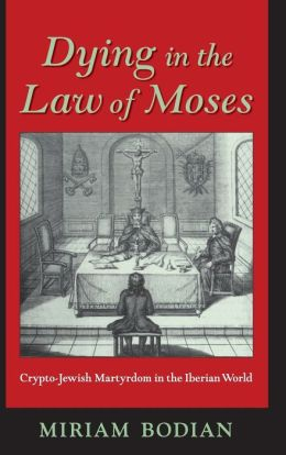 Dying in the Law of Moses: Crypto-Jewish Martyrdom in the Iberian World