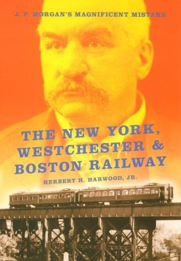 New York, Westchester and Boston Railway: J. P. Morgan's Magnificent Mistake