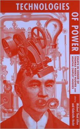 Technologies of Power: Essays in Honor of Thomas Parke Hughes and Agatha Chipley Hughes