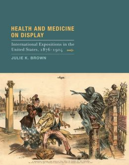 Health and Medicine on Display: International Expositions in the United States, 1876-1904