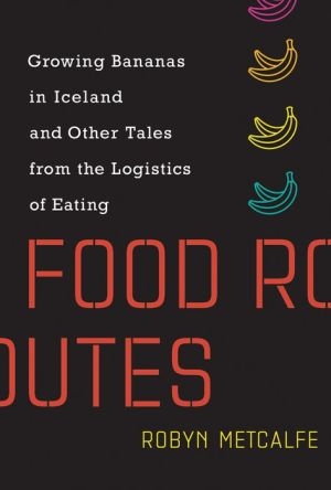 Book Food Routes: Growing Bananas in Iceland and Other Tales from the Logistics of Eating