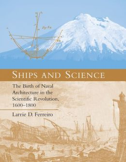 Ships and Science: The Birth of Naval Architecture in the Scientific Revolution, 1600-1800