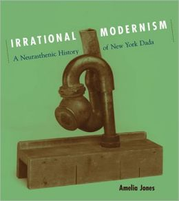 Irrational Modernism: A Neurasthenic History of New York Dada