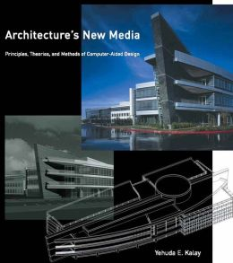 Architecture's New Media: Principles, Theories, and Methods of Computer-Aided Design