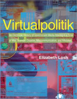 Virtualpolitik: An Electronic History of Government Media-Making in a Time of War, Scandal,Disaster, Miscommunication, and Mistakes