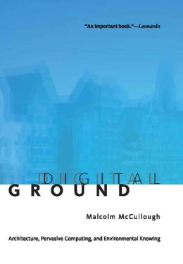Digital Ground: Architecture, Pervasive Computing, and Environmental Knowing