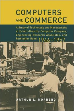 Computers and Commerce: A Study of Technology and Management at Eckert-Mauchly Computer Company, Engineering Research Associates, and Remington Rand, 1946-1957