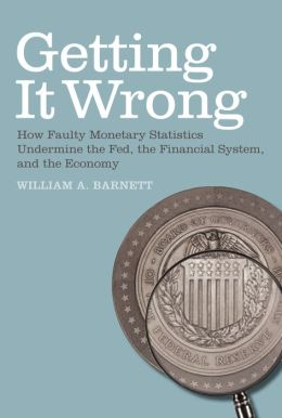 Getting it Wrong: How Faulty Monetary Statistics Undermine the Fed, the Financial System, and the Economy