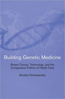 Building Genetic Medicine: Breast Cancer, Technology, and the Comparative Politics of Health Care