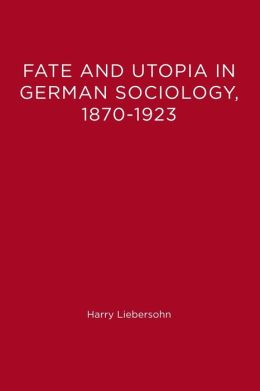 Fate and Utopia in German Sociology, 1870-1923