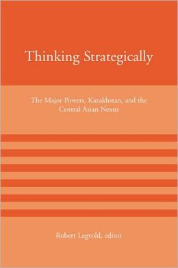 Thinking Strategically: The Major Powers, Kazakhstan, and the Central Asian Nexus