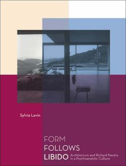 Form Follows Libido: Architecture and Richard Neutra in a Psychoanalytic Culture