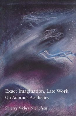 Exact Imagination, Late Work: On Adorno's Aesthetics