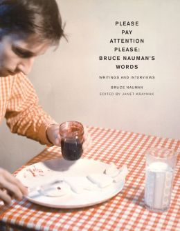 Please Pay Attention Please: Bruce Nauman's Words: Writings and Interviews