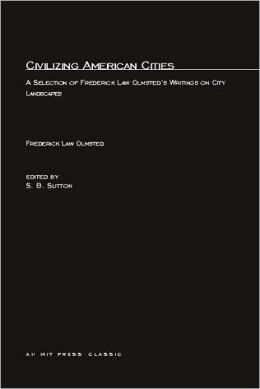 Civilizing American Cities: A Selection of Frederick Law Olmsted's Writings on City Landscape