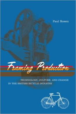 Framing Production: Technology, Culture, and Change in the British Bicycle Industry