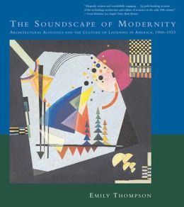 The Soundscape of Modernity: Architectural Acoustics and the Culture of Listening in America, 1900-1933