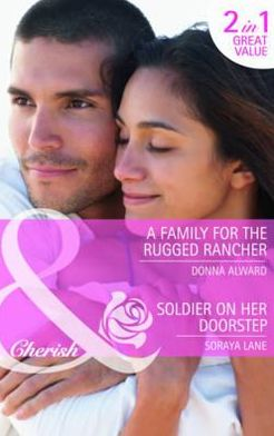A Family for the Rugged Rancher. Donna Alward. Soldier on Her Doorstep