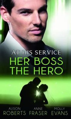 At His Service: Her Boss the Hero. Alison Roberts, Anne Fraser, Molly Evans