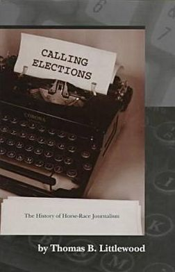 Calling Elections: The History of Horse-Race Journalism