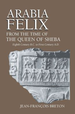 Arabia Felix from the Time of the Queen of Sheba: Eigth Century B. C. to First Century A. D.