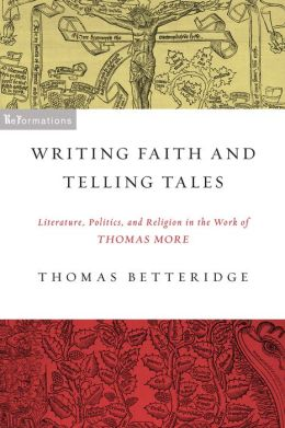 Writing Faith and Telling Tales: Literature, Politics, and Religion in the Work of Thomas More