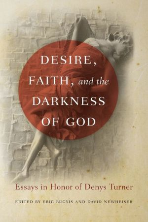 Desire, Faith, and the Darkness of God: Essays in Honor of Denys Turner