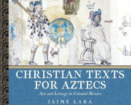 Christian Texts for Aztecs: Art and Liturgy in Colonial Mexico