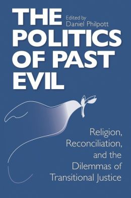 Politics of Past Evil: Religion, Reconciliation, And the Dilemmas of Transitional Justice