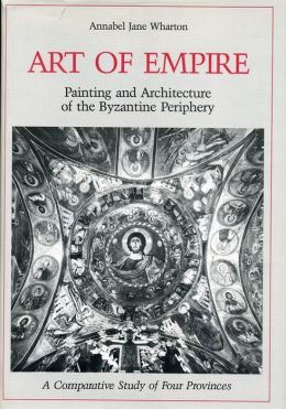 Art of Empire: Painting and Architecture of the Byzantine Periphery: A Comparative Study of Four Provinces
